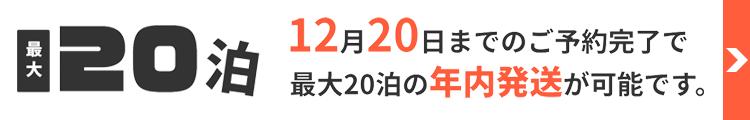 12月20日までのご予約完了で最大20泊の年内発送が可能です。